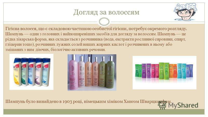 Догляд за волоссям Гігієна волосся, що є складовою частиною особистої гігієни, потребує окремого розгляду. Шампунь один з головних і найпоширеніших засобів для догляду за волоссям. Шампунь це рідка лікарська форма, яка складається з розчинника (вода,