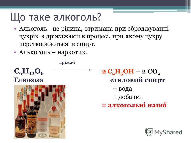 Що таке алкоголь? Алкоголь - це рідина, отримана при зброджуванні цукрів з дріжджами в процесі, при якому цукру перетворюються в спирт. Алькоголь – наркотик. дріжжі С 6 H 12 О 6 2 С 2 H 5 ОН + 2 СО 2 Глюкоза етиловий спирт + вода + добавки = = алкого