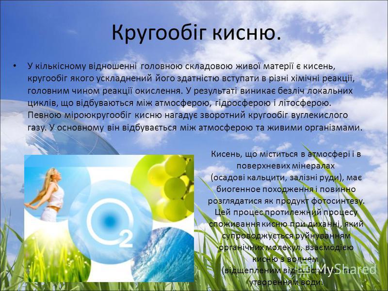 Кругообіг кисню. У кількісному відношенні головною складовою живої матерії є кисень, кругообіг якого ускладнений його здатністю вступати в різні хімічні реакції, головним чином реакції окислення. У результаті виникає безліч локальних циклів, що відбу
