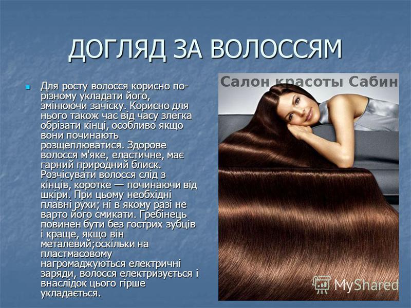 ДОГЛЯД ЗА ВОЛОССЯМ Для росту волосся корисно по- різному укладати його, змінюючи зачіску. Корисно для нього також час від часу злегка обрізати кінці, особливо якщо вони починають розщеплюватися. Здорове волосся м'яке, еластичне, має гарний природний