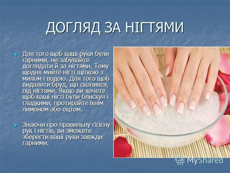 ДОГЛЯД ЗА НІГТЯМИ Для того щоб ваші руки були гарними, не забувайте доглядати й за нігтями. Тому щодня мийте нігті щіткою з милом і водою. Для того щоб видалити бруд, що скопився, під нігтями. Якщо ви хочете щоб ваші нігті були блискуч і гладкими, пр