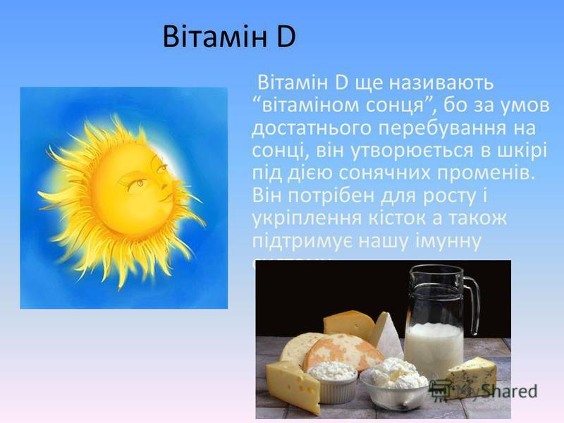 Вітамін D Вітамін D ще називають вітаміном сонця, бо за умов достатнього перебування на сонці, він утворюється в шкірі під дією сонячних променів. Він потрібен для росту і укріплення кісток а також підтримує нашу імунну систему.