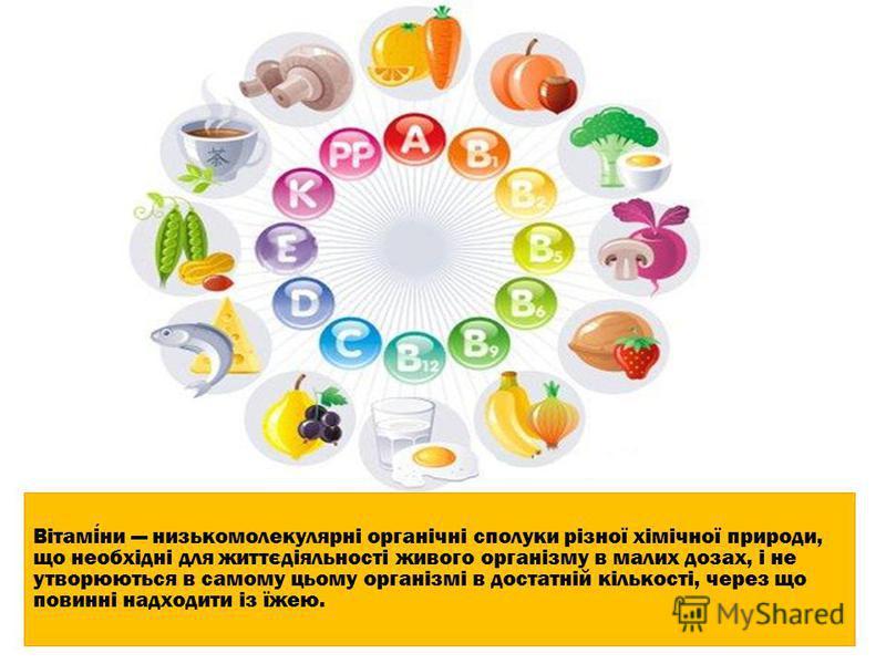 Вітаміни низькомолекулярні органічні сполуки різної хімічної природи, що необхідні для життєдіяльності живого організму в малих дозах, і не утворюються в самому цьому організмі в достатній кількості, через що повинні надходити із їжею.