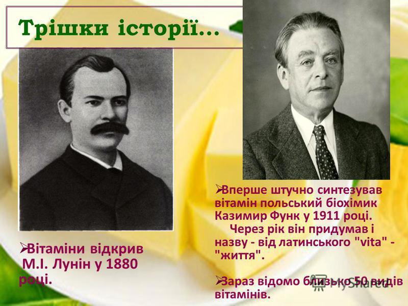 Трішки історії… Вітаміни відкрив М.І. Лунін у 1880 році. Вперше штучно синтезував вітамін польський біохімик Казимир Функ у 1911 році. Через рік він придумав і назву - від латинського vita - життя. Зараз відомо близько 50 видів вітамінів.