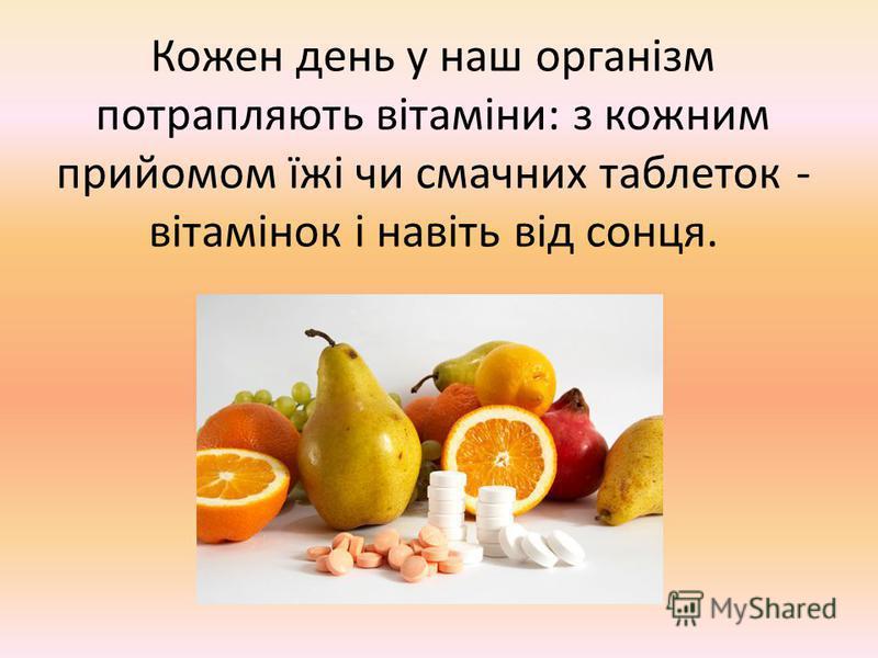 Кожен день у наш організм потрапляють вітаміни: з кожним прийомом їжі чи смачних таблеток - вітамінок і навіть від сонця.