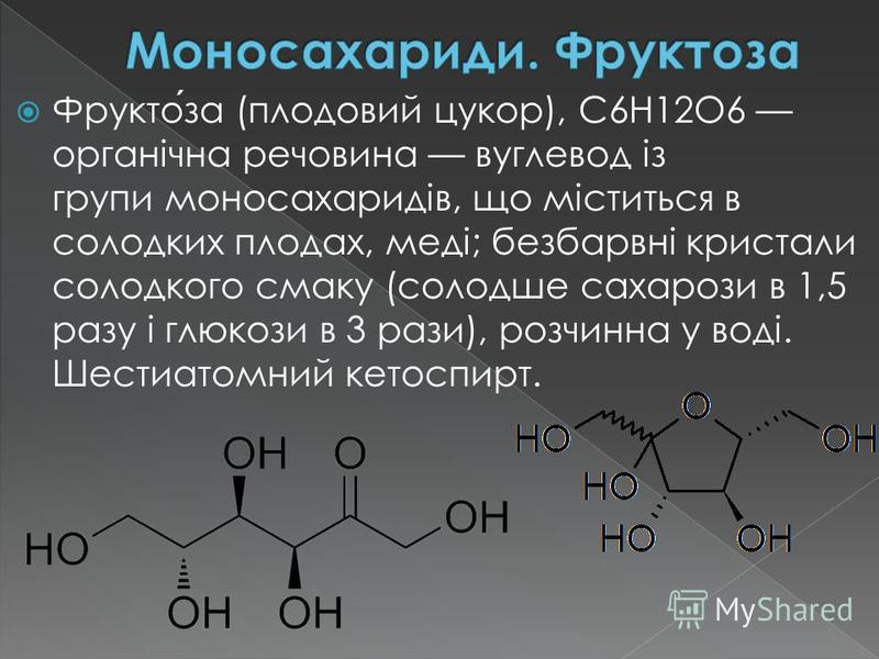 Фруктоза (плодовий цукор), С6Н12О6 органічна речовина вуглевод із групи моносахаридів, що міститься в солодких плодах, меді; безбарвні кристали солодкого смаку (солодше сахарози в 1,5 разу і глюкози в 3 рази), розчинна у воді. Шестиатомний кетоспирт.