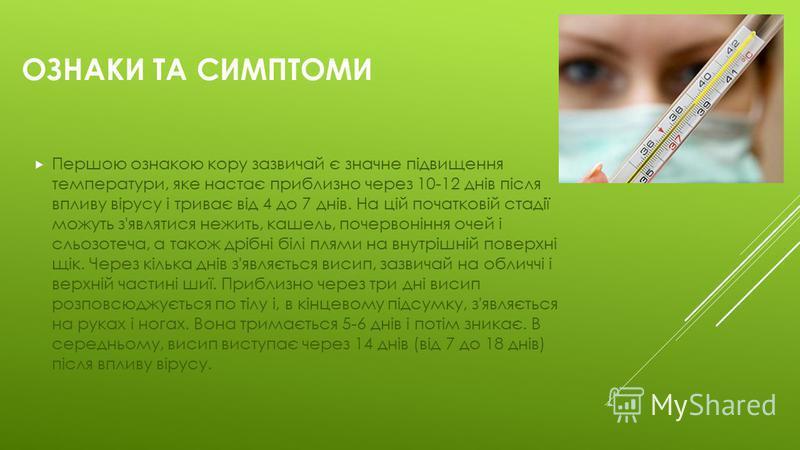 ОЗНАКИ ТА СИМПТОМИ Першою ознакою кору зазвичай є значне підвищення температури, яке настає приблизно через 10-12 днів після впливу вірусу і триває від 4 до 7 днів. На цій початковій стадії можуть з'являтися нежить, кашель, почервоніння очей і сльозо