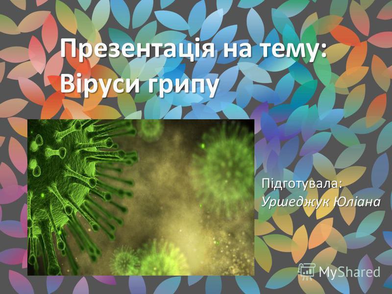Презентація на тему: Віруси грипу Підготувала: Уршеджук Юліана
