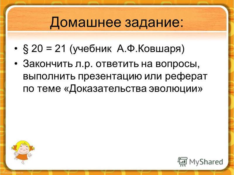 Домашнее задание: § 20 = 21 (учебник А.Ф.Ковшаря) Закончить л.р. ответить на вопросы, выполнить презентацию или реферат по теме «Доказательства эволюции»