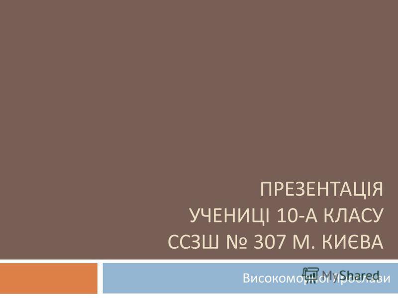 ПРЕЗЕНТАЦІЯ УЧЕНИЦІ 10- А КЛАСУ ССЗШ 307 М. КИЄВА Високоморної Ярослави