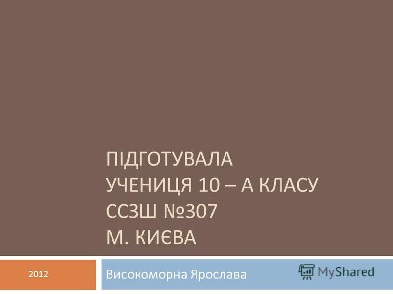 ПІДГОТУВАЛА УЧЕНИЦЯ 10 – А КЛАСУ ССЗШ 307 М. КИЄВА Високоморна Ярослава 2012