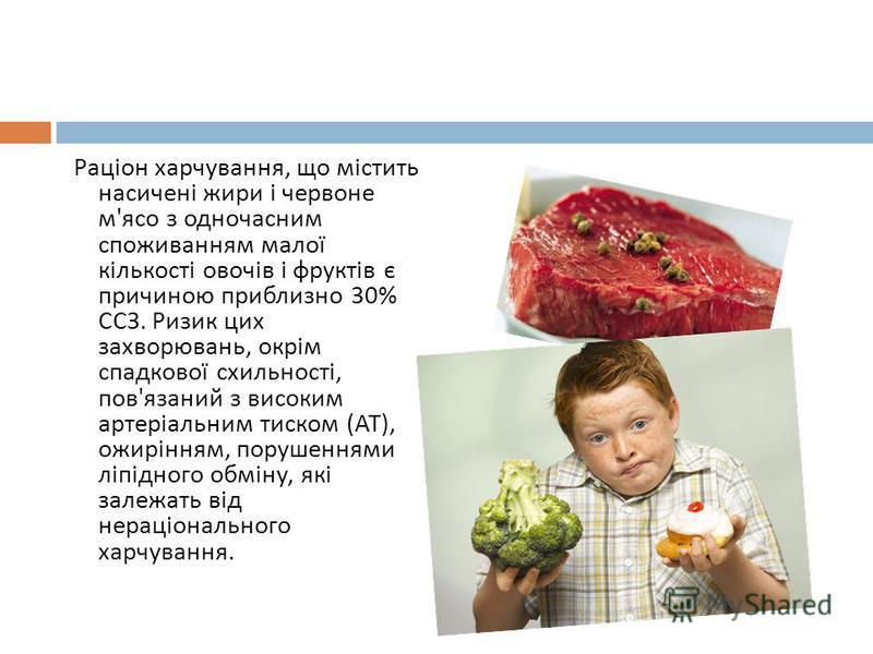 Раціон харчування, що містить насичені жири і червоне м ' ясо з одночасним споживанням малої кількості овочів і фруктів є причиною приблизно 30% ССЗ. Ризик цих захворювань, окрім спадкової схильності, пов ' язаний з високим артеріальним тиском ( АТ )