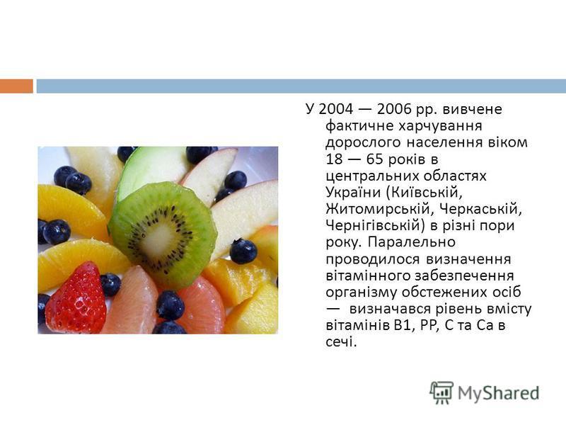 У 2004 2006 рр. вивчене фактичне харчування дорослого населення віком 18 65 років в центральних областях України ( Київській, Житомирській, Черкаській, Чернігівській ) в різні пори року. Паралельно проводилося визначення вітамінного забезпечення орга