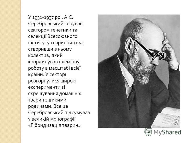 У 1931-1937 рр.. А. С. Серебровський керував сектором генетики та селекції Всесоюзного інституту тваринництва, створивши в ньому колектив, який координував племінну роботу в масштабі всієї країни. У секторі розгорнулися широкі експерименти зі схрещув