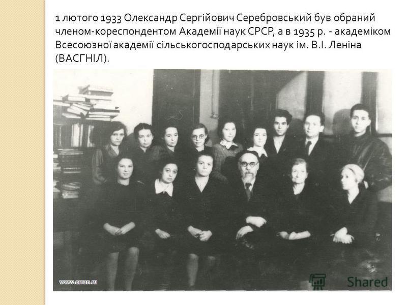 1 лютого 1933 Олександр Сергійович Серебровський був обраний членом - кореспондентом Академії наук СРСР, а в 1935 р. - академіком Всесоюзної академії сільськогосподарських наук ім. В. І. Леніна ( ВАСГНІЛ ).