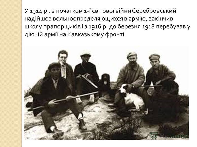 У 1914 р., з початком 1- ї світової війни Серебровський надійшов вольноопределяющихся в армію, закінчив школу прапорщиків і з 1916 р. до березня 1918 перебував у діючій армії на Кавказькому фронті.
