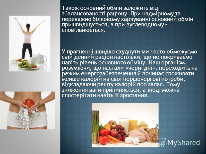 Також основний обмін залежить від збалансованості раціону. При надмірному та переважно білковому харчуванні основний обмін пришвидшується, а при вуглеводному – сповільнюється. У прагненні швидко схуднути ми часто обмежуємо свій денний раціон настільк