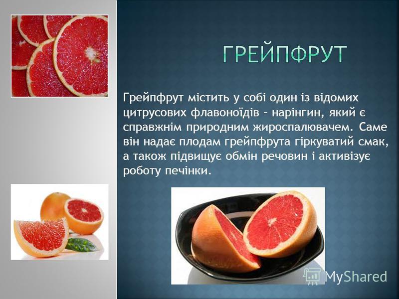 Грейпфрут містить у собі один із відомих цитрусових флавоноїдів – нарінгин, який є справжнім природним жироспалювачем. Саме він надає плодам грейпфрута гіркуватий смак, а також підвищує обмін речовин і активізує роботу печінки.