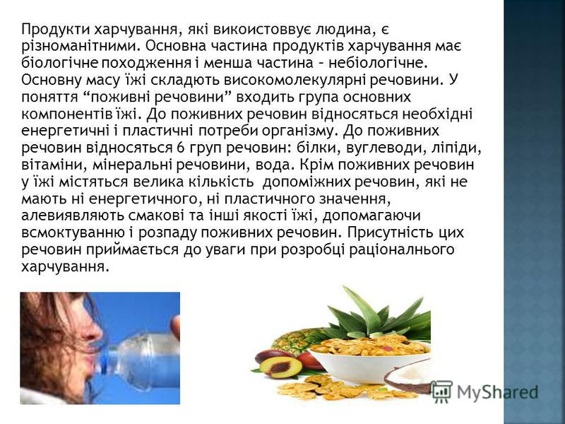 Продукти харчування, які викоистоввує людина, є різноманітними. Основна частина продуктів харчування має біологічне походження і менша частина – небіологічне. Основну масу їжі складють високомолекулярні речовини. У поняття поживні речовини входить гр