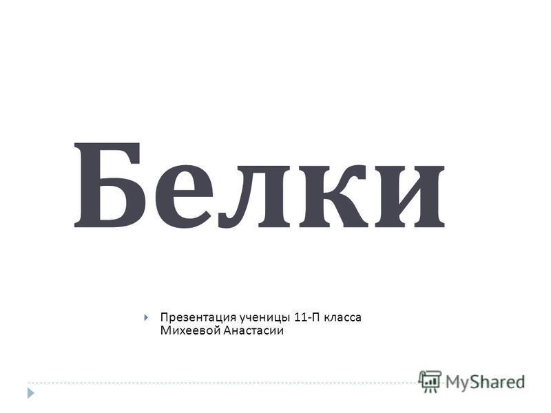 Белки Презентация ученицы 11- П класса Михеевой Анастасии
