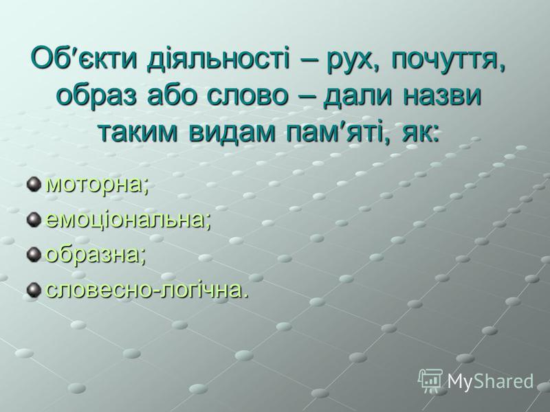 Об єкти діяльності – рух, почуття, образ або слово – дали назви таким видам пам яті, як: моторна; емоціональна; образна; словесно-логічна.