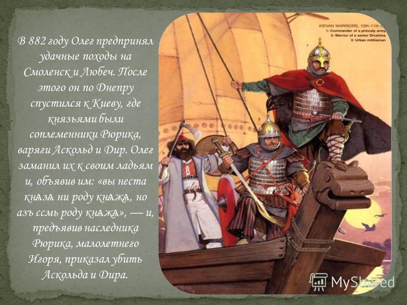 В 882 году Олег предпринял удачные походы на Смоленск и Любеч. После этого он по Днепру спустился к Киеву, где князьями были соплеменники Рюрика, варяги Аскольд и Дир. Олег заманил их к своим ладьям и, объявив им: «вынес так ѧ з ѧ ни роду кн ѧ ж ѧ, н