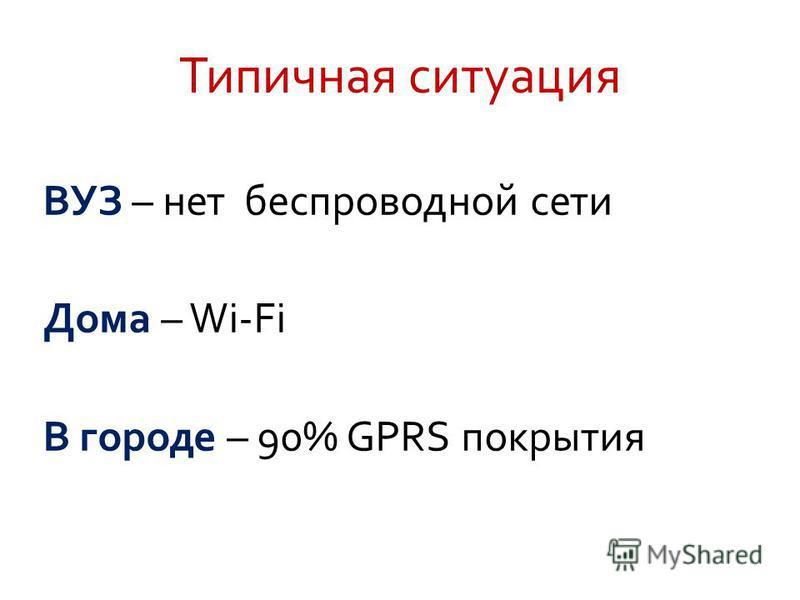 Типичная ситуация ВУЗ – нет беспроводной сети Дома – Wi-Fi В городе – 90% GPRS покрытия
