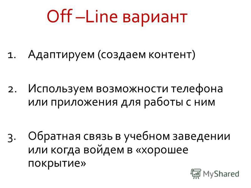 Off –Line вариант 1. Адаптируем (создаем контент) 2. Используем возможности телефона или приложения для работы с ним 3. Обратная связь в учебном заведении или когда войдем в «хорошее покрытие»