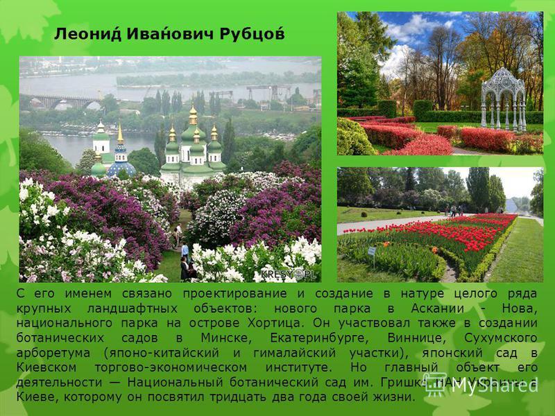 Леони́д Ива́нович Рубцо́в С его именем связано проектирование и создание в натуре целого ряда крупных ландшафтных объектов: нового парка в Аскании - Нова, национального парка на острове Хортица. Он участвовал также в создании ботанических садов в Мин