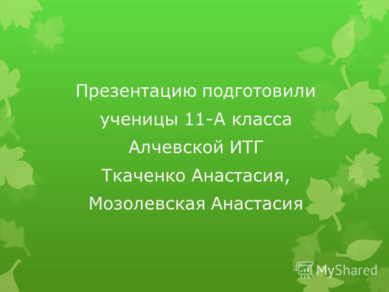 Презентацию подготовили ученицы 11-А класса Алчевской ИТГ Ткаченко Анастасия, Мозолевская Анастасия