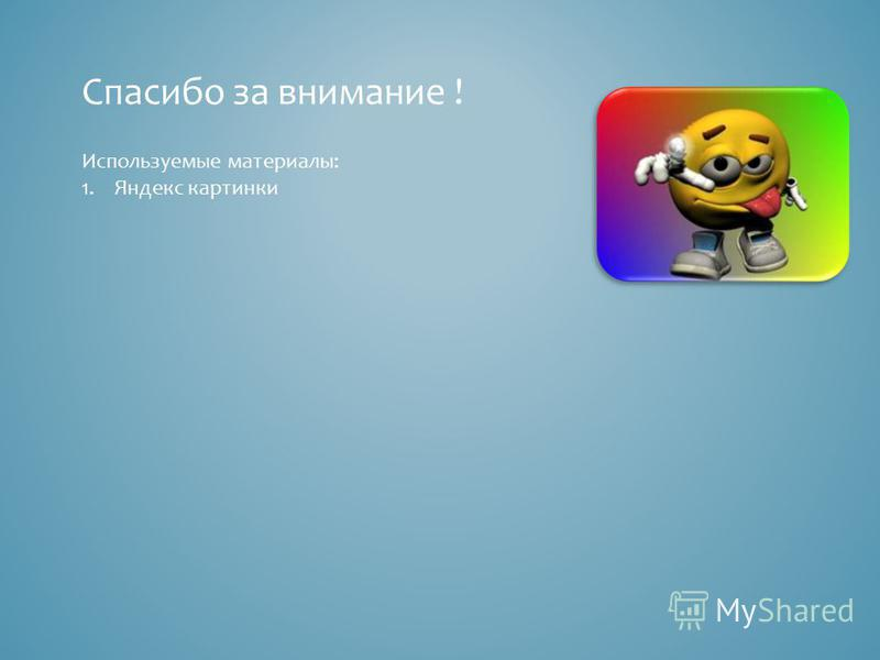 Спасибо за внимание ! Используемые материалы: 1. Яндекс картинки