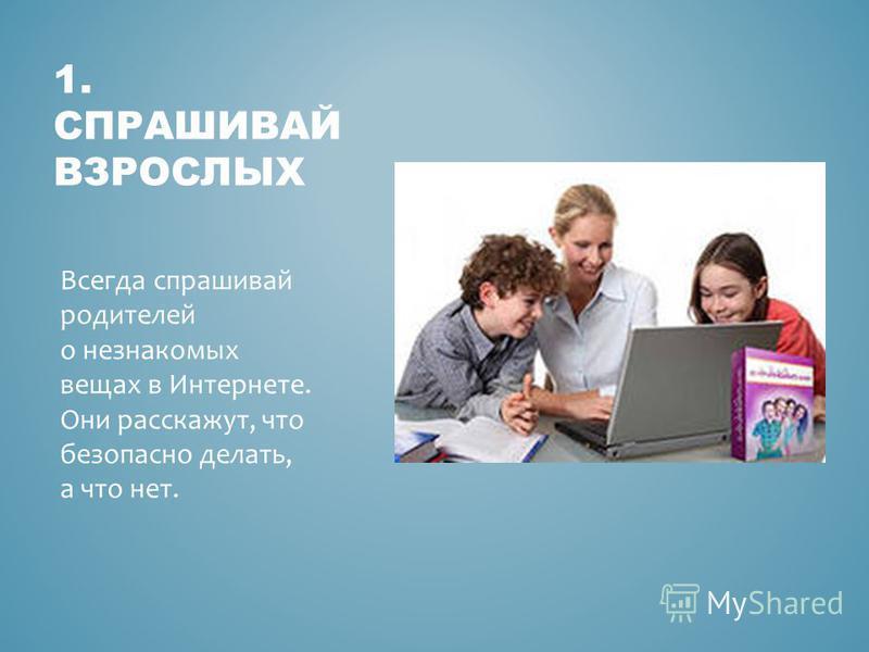 1. СПРАШИВАЙ ВЗРОСЛЫХ Всегда спрашивай родителей о незнакомых вещах в Интернете. Они расскажут, что безопасно делать, а что нет.