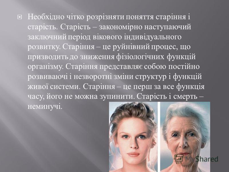 Необхідно чітко розрізняти поняття старіння і старість. Старість – закономірно наступаючий заключний період вікового індивідуального розвитку. Старіння – це руйнівний процес, що призводить до зниження фізіологічних функцій організму. Старіння предста