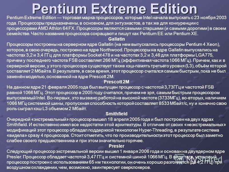 Pentium Extreme Edition Pentium Extreme Edition торговая марка процессоров, которые Intel начала выпускать с 23 ноября 2003 года. Процессоры предназначены, в основном, для энтузиастов, а так же для конкуренции с процессорами AMD Athlon 64 FX. Процесс