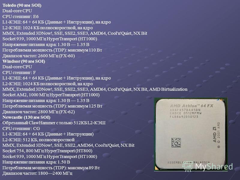 Toledo (90 нм SOI) Dual-core CPU CPU степпинг: E6 L1-КЭШ: 64 + 64 КБ (Данные + Инструкции), на ядро L2-КЭШ: 1024 КБ полноскоростной, на ядро MMX, Extended 3DNow!, SSE, SSE2, SSE3, AMD64, Cool'n'Quiet, NX Bit Socket 939, 1000 МГц HyperTransport (HT100