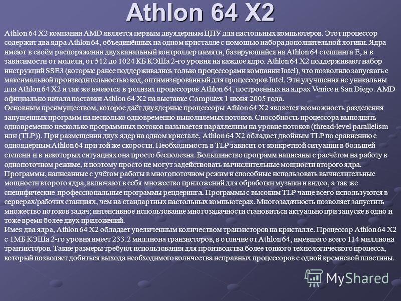 Athlon 64 X2 Athlon 64 X2 компании AMD является первым двуядерным ЦПУ для настольных компьютеров. Этот процессор содержит два ядра Athlon 64, объединённых на одном кристалле с помощью набора дополнительной логики. Ядра имеют в своём распоряжении двух