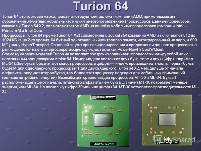 Turion 64 Turion 64 это торговая марка, права на которую принадлежат компании AMD, применяемая для обозначения 64-битных мобильных (с низким энергопотреблением) процессоров. Данные процессоры, включая и Turion 64 X2, являются ответом AMD на линейку м