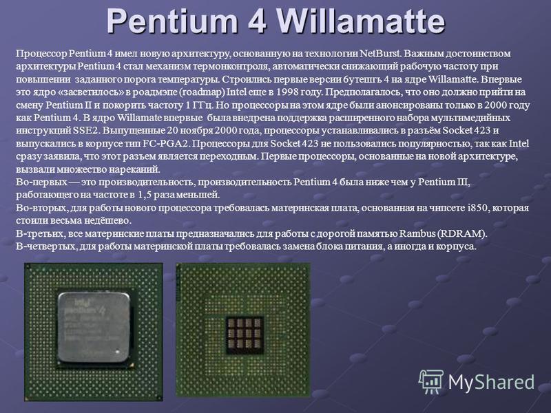 Pentium 4 Willamatte Процессор Pentium 4 имел новую архитектуру, основанную на технологии NetBurst. Важным достоинством архитектуры Pentium 4 стал механизм термоконтроля, автоматически снижающий рабочую частоту при повышении заданного порога температ