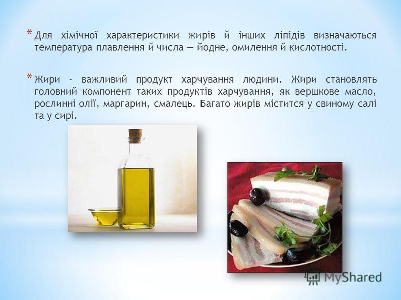* Для хімічної характеристики жирів й інших ліпідів визначаються температура плавлення й числа йодне, омилення й кислотності. * Жири - важливий продукт харчування людини. Жири становлять головний компонент таких продуктів харчування, як вершкове масл