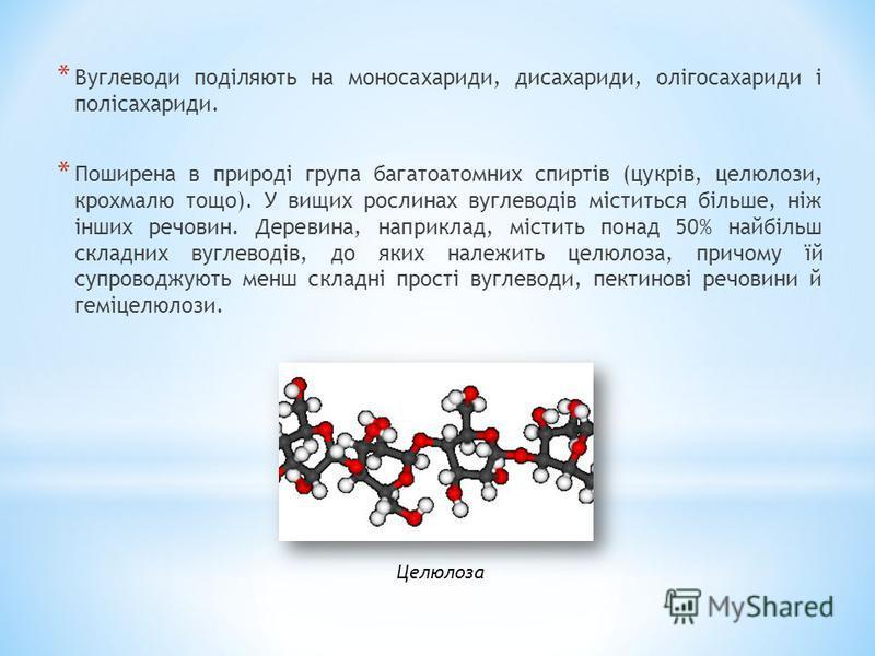 * Вуглеводи поділяють на моносахариди, дисахариди, олігосахариди і полісахариди. * Поширена в природі група багатоатомних спиртів (цукрів, целюлози, крохмалю тощо). У вищих рослинах вуглеводів міститься більше, ніж інших речовин. Деревина, наприклад,