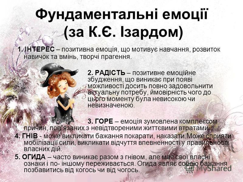 Фундаментальні емоції (за К.Є. Ізардом) 1. ІНТЕРЕС – позитивна емоція, що мотивує навчання, розвиток навичок та вмінь, творчі прагення. 2. РАДІСТЬ – позитивне емоційне збудження, що виникає при появі можливості досить повно задовольнити актуальну пот
