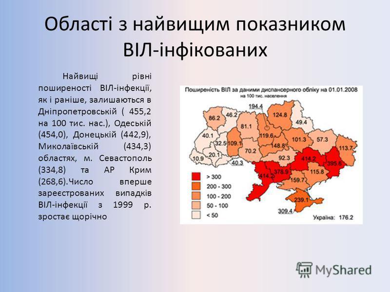Області з найвищим показником ВІЛ-інфікованих Найвищі рівні поширеності ВІЛ-інфекції, як і раніше, залишаються в Дніпропетровській ( 455,2 на 100 тис. нас.), Одеській (454,0), Донецькій (442,9), Миколаївській (434,3) областях, м. Севастополь (334,8)