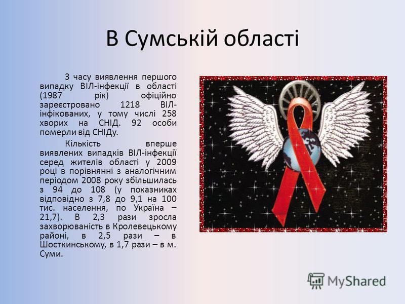 В Сумській області З часу виявлення першого випадку ВІЛ-інфекції в області (1987 рік) офіційно зареєстровано 1218 ВІЛ- інфікованих, у тому числі 258 хворих на СНІД. 92 особи померли від СНІДу. Кількість вперше виявлених випадків ВІЛ-інфекції серед жи
