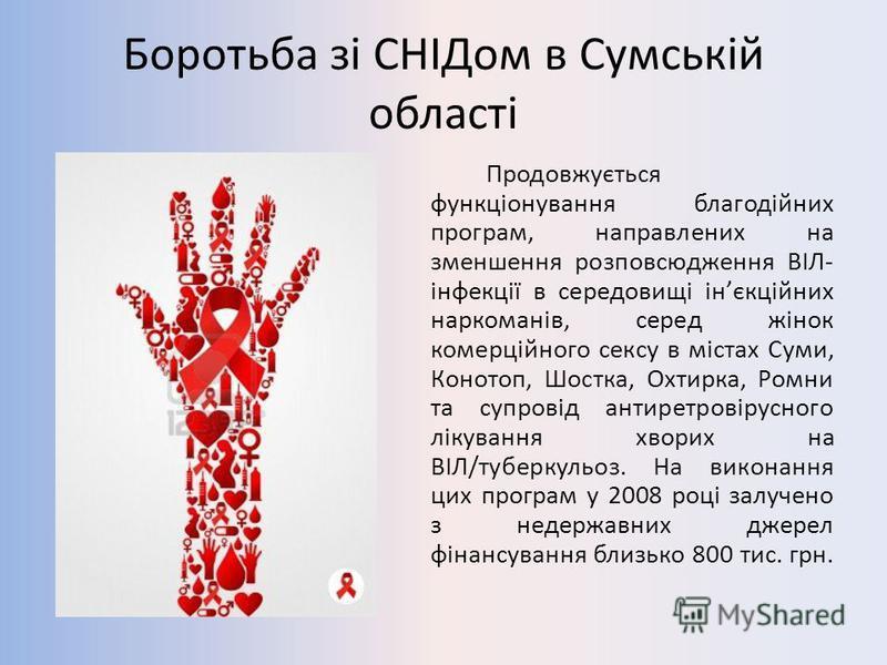 Боротьба зі СНІДом в Сумській області Продовжується функціонування благодійних програм, направлених на зменшення розповсюдження ВІЛ- інфекції в середовищі інєкційних наркоманів, серед жінок комерційного сексу в містах Суми, Конотоп, Шостка, Охтирка,