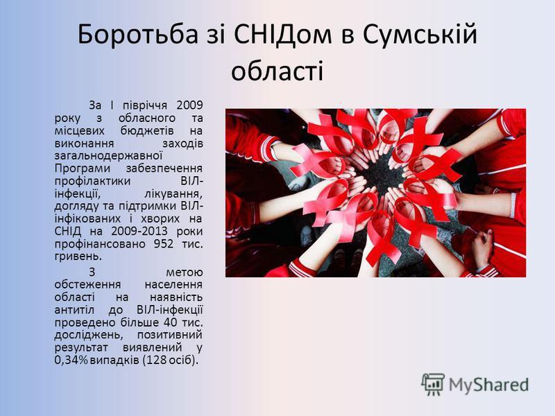 Боротьба зі СНІДом в Сумській області За І півріччя 2009 року з обласного та місцевих бюджетів на виконання заходів загальнодержавної Програми забезпечення профілактики ВІЛ- інфекції, лікування, догляду та підтримки ВІЛ- інфікованих і хворих на СНІД