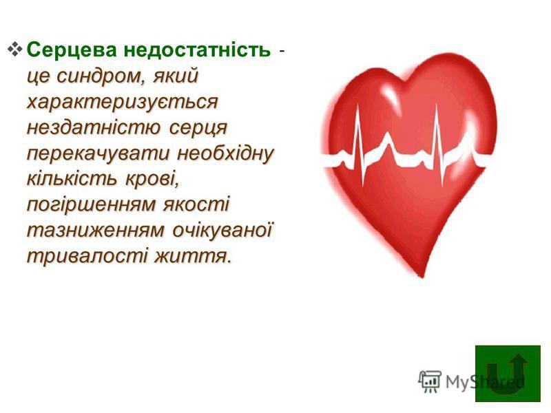 це синдром, який характеризується нездатністю серця перекачувати необхідну кількість крові, погіршенням якості тазниженням очікуваної тривалості життя. Серцева недостатність – це синдром, який характеризується нездатністю серця перекачувати необхідну