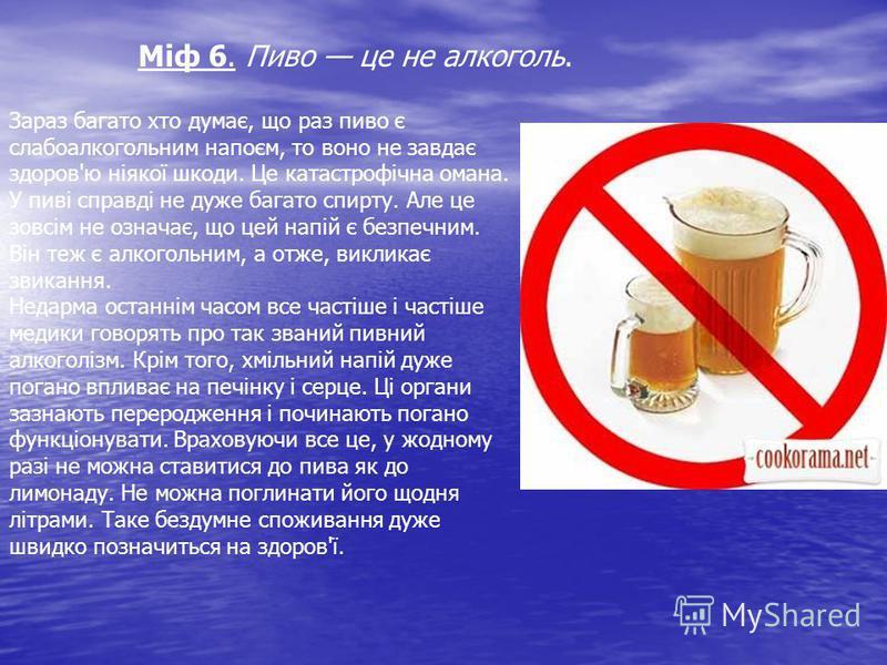 Міф 6. Пиво це не алкоголь. Зараз багато хто думає, що раз пиво є слабоалкогольним напоєм, то воно не завдає здоров'ю ніякої шкоди. Це катастрофічна омана. У пиві справді не дуже багато спирту. Але це зовсім не означає, що цей напій є безпечним. Він