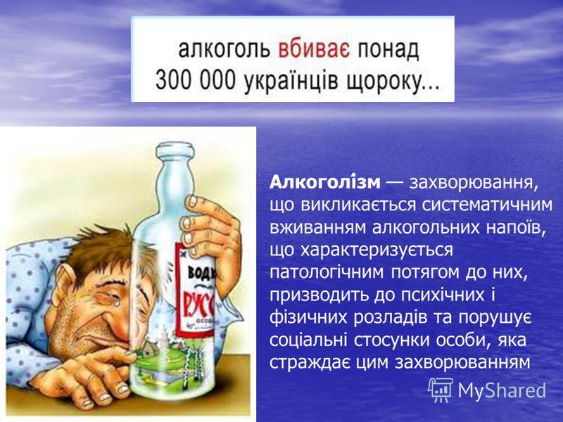 Алкоголі́зм захворювання, що викликається систематичним вживанням алкогольних напоїв, що характеризується патологічним потягом до них, призводить до психічних і фізичних розладів та порушує соціальні стосунки особи, яка страждає цим захворюванням