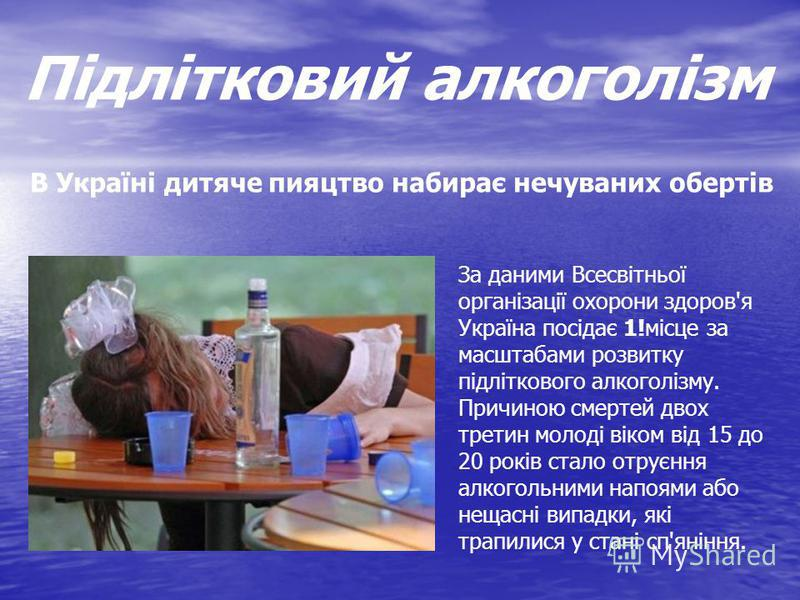 В Україні дитяче пияцтво набирає нечуваних обертів За даними Всесвітньої організації охорони здоров'я Україна посідає 1!місце за масштабами розвитку підліткового алкоголізму. Причиною смертей двох третин молоді віком від 15 до 20 років стало отруєння