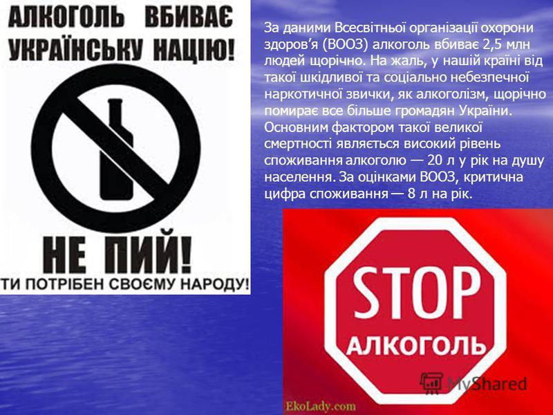 За даними Всесвітньої організації охорони здоровя (ВООЗ) алкоголь вбиває 2,5 млн людей щорічно. На жаль, у нашій країні від такої шкідливої та соціально небезпечної наркотичної звички, як алкоголізм, щорічно помирає все більше громадян України. Основ